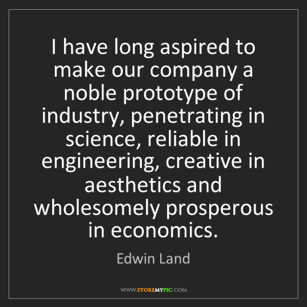 Edwin Land: I have long aspired to make our company a noble prototype...