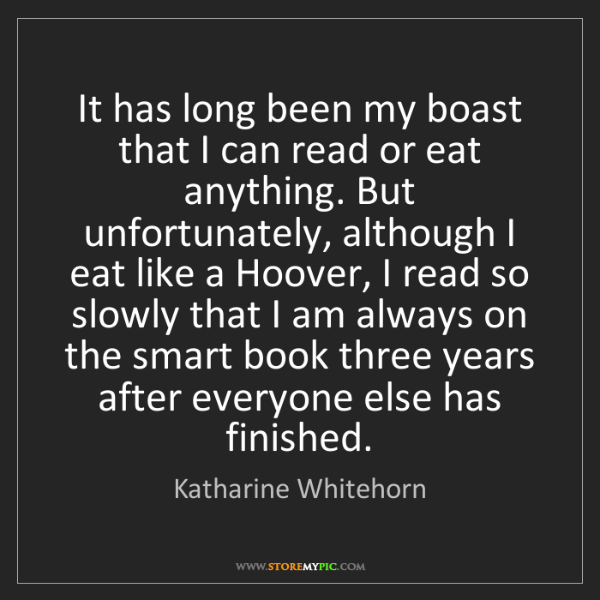 Katharine Whitehorn: It has long been my boast that I can read or eat anything....