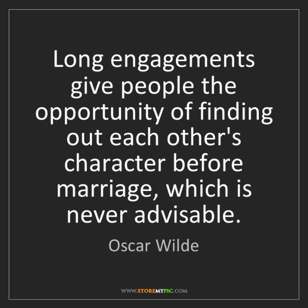 Oscar Wilde: Long engagements give people the opportunity of finding...