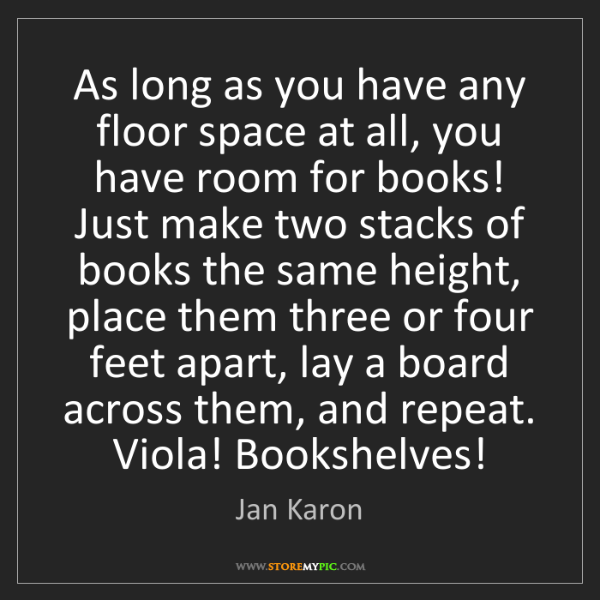 Jan Karon: As long as you have any floor space at all, you have...