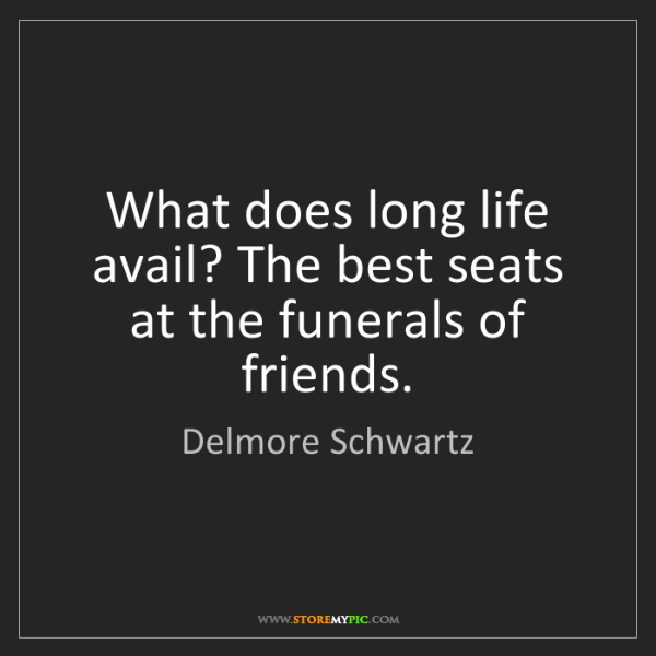 Delmore Schwartz: What does long life avail? The best seats at the funerals...