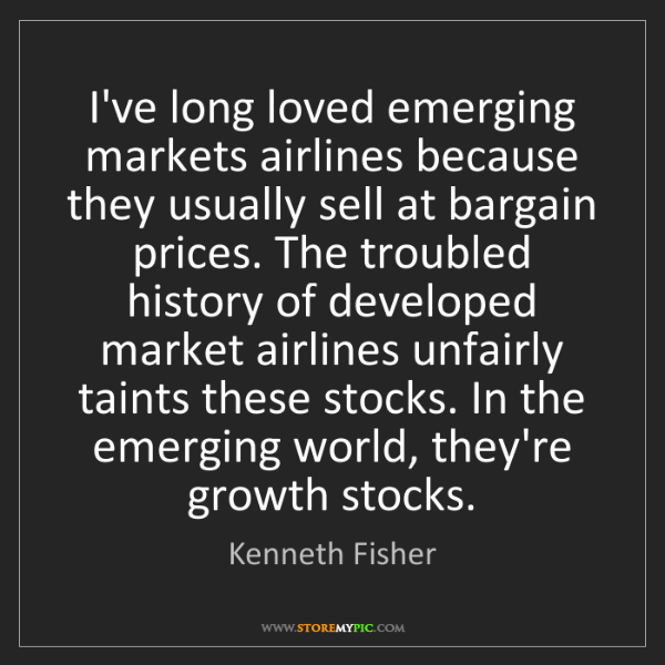 Kenneth Fisher: I've long loved emerging markets airlines because they...