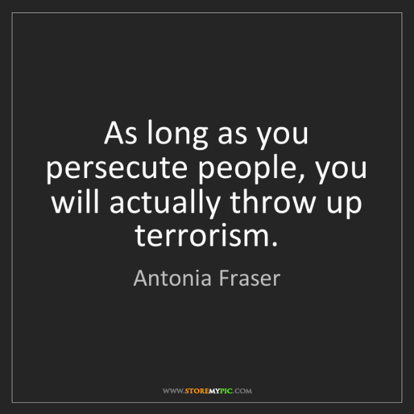 Antonia Fraser: As long as you persecute people, you will actually throw...