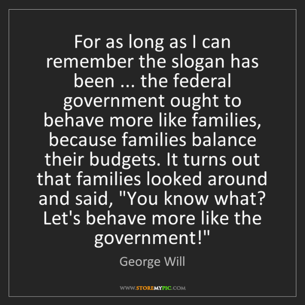 George Will: For as long as I can remember the slogan has been ......