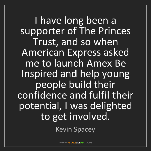 Kevin Spacey: I have long been a supporter of The Princes Trust, and...
