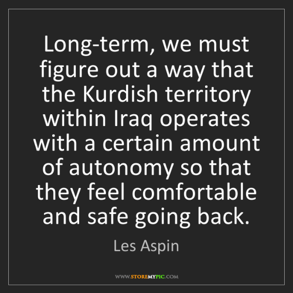 Les Aspin: Long-term, we must figure out a way that the Kurdish...
