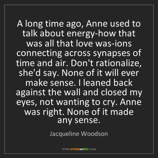 Jacqueline Woodson: A long time ago, Anne used to talk about energy-how that...