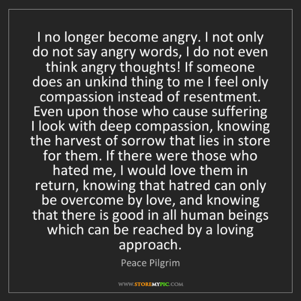 Peace Pilgrim: I no longer become angry. I not only do not say angry...