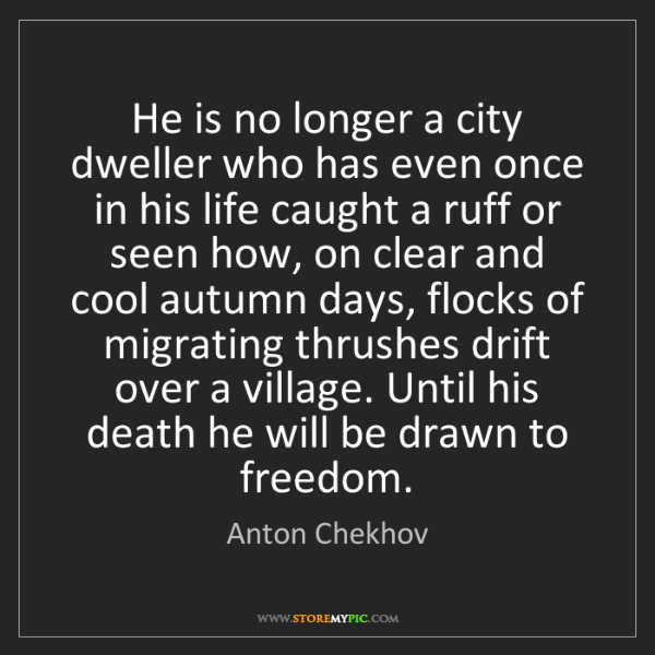 Anton Chekhov: He is no longer a city dweller who has even once in his...