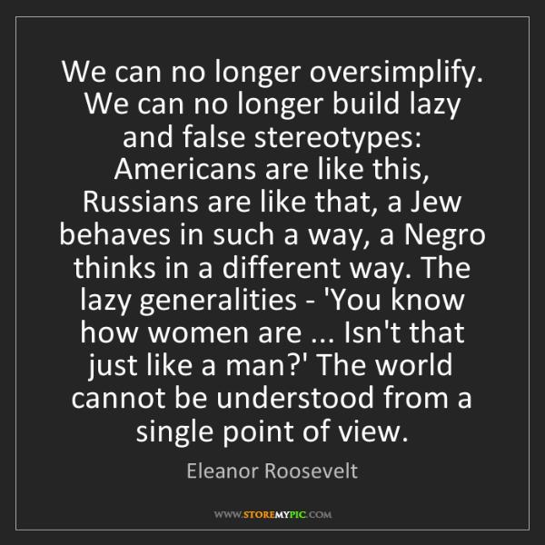 Eleanor Roosevelt: We can no longer oversimplify. We can no longer build...