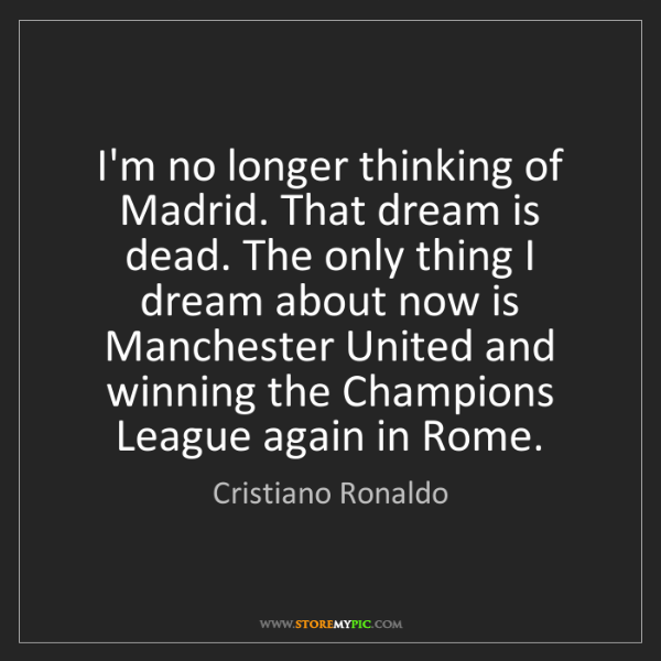 Cristiano Ronaldo: I'm no longer thinking of Madrid. That dream is dead....