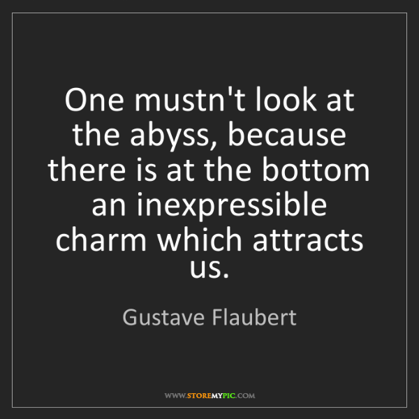 Gustave Flaubert: One mustn't look at the abyss, because there is at the...