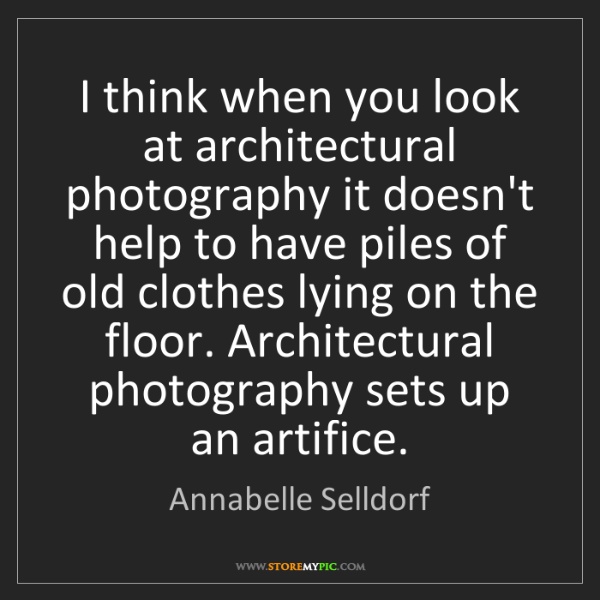 Annabelle Selldorf: I think when you look at architectural photography it...