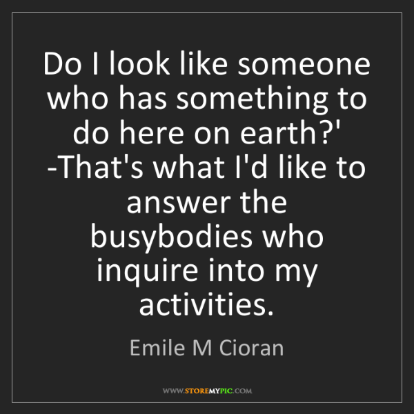Emile M Cioran: Do I look like someone who has something to do here on...