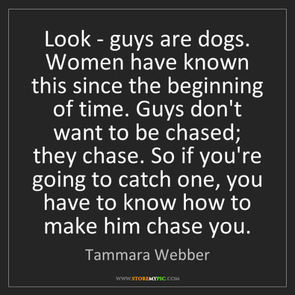 Tammara Webber: Look - guys are dogs. Women have known this since the...