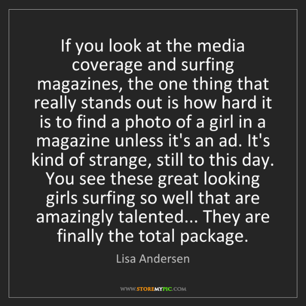 Lisa Andersen: If you look at the media coverage and surfing magazines,...