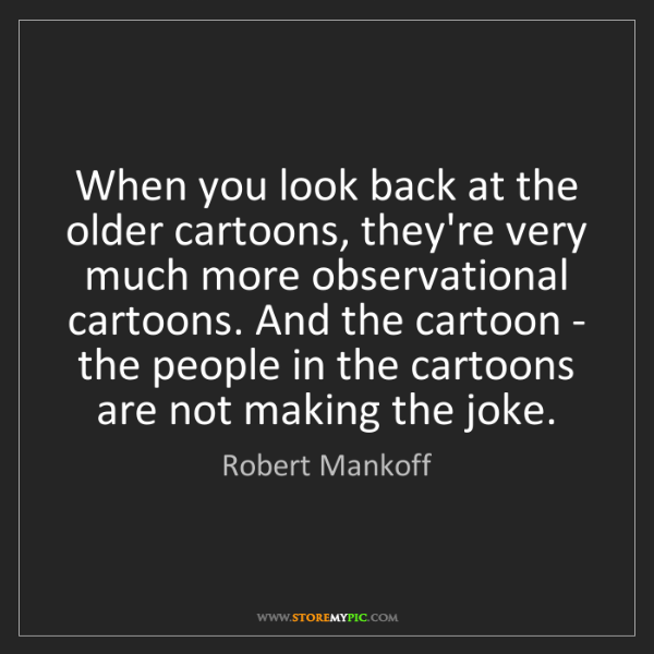 Robert Mankoff: When you look back at the older cartoons, they're very...