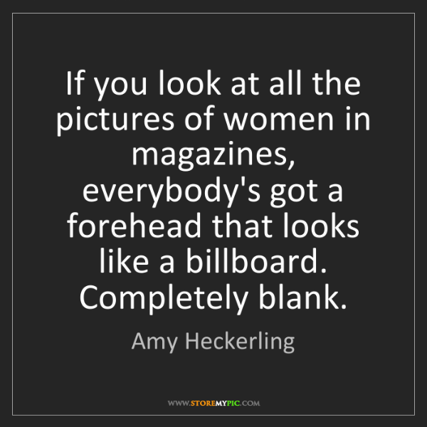Amy Heckerling: If you look at all the pictures of women in magazines,...