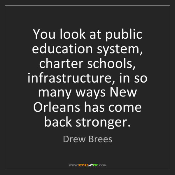 Drew Brees: You look at public education system, charter schools,...
