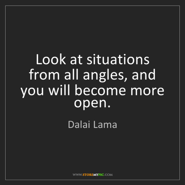 Dalai Lama: Look at situations from all angles, and you will become...