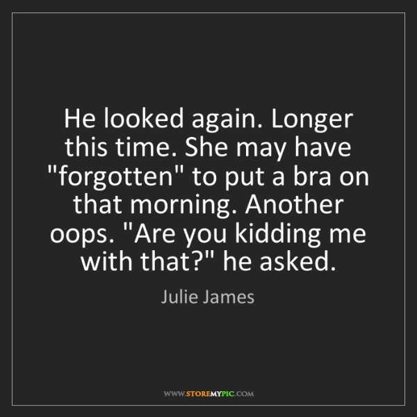 """Julie James: He looked again. Longer this time. She may have """"forgotten""""..."""