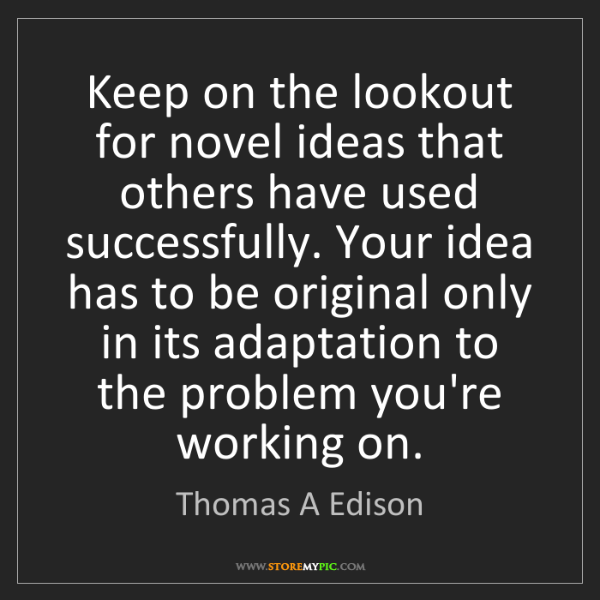 Thomas A Edison: Keep on the lookout for novel ideas that others have...