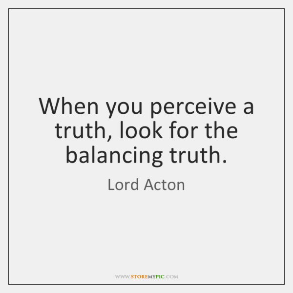 When you perceive a truth, look for the balancing truth.