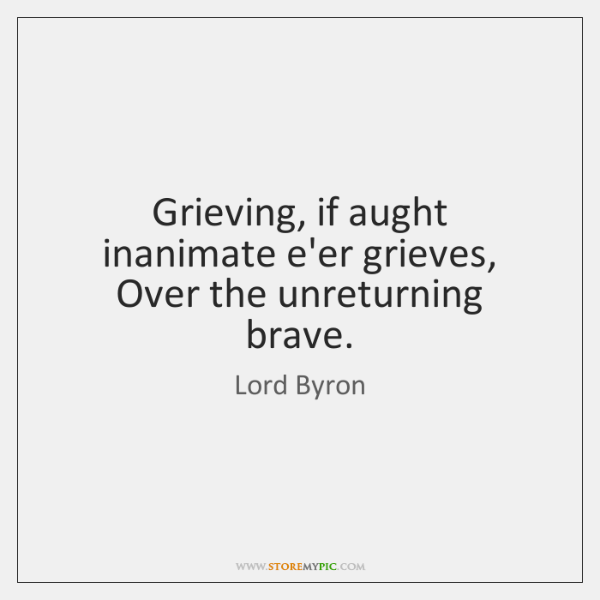 Grieving, if aught inanimate e'er grieves, Over the unreturning brave.