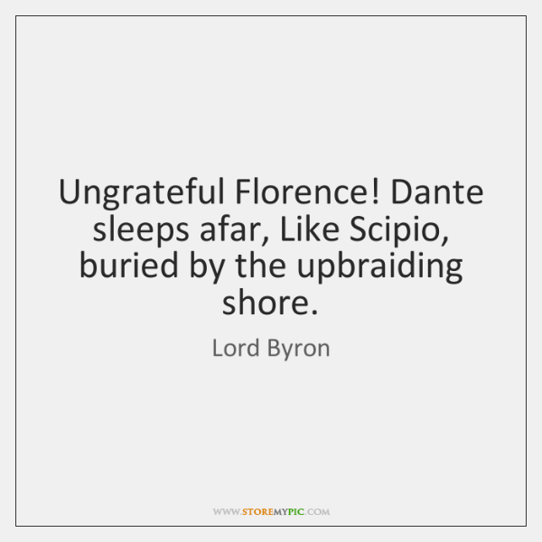 Ungrateful Florence! Dante sleeps afar, Like Scipio, buried by the upbraiding shore.