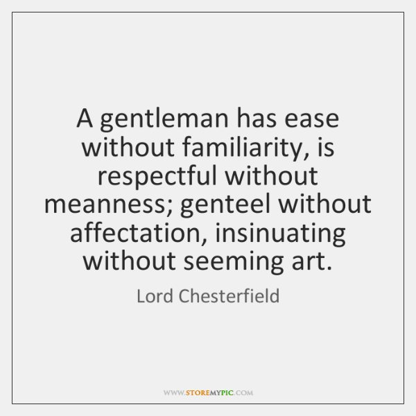 A gentleman has ease without familiarity, is respectful without meanness; genteel without ...