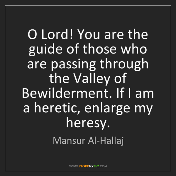 Mansur Al-Hallaj: O Lord! You are the guide of those who are passing through...