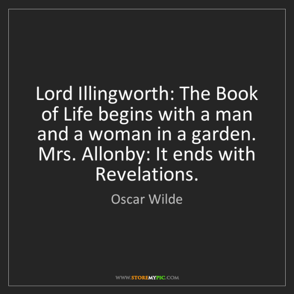 Oscar Wilde: Lord Illingworth: The Book of Life begins with a man...