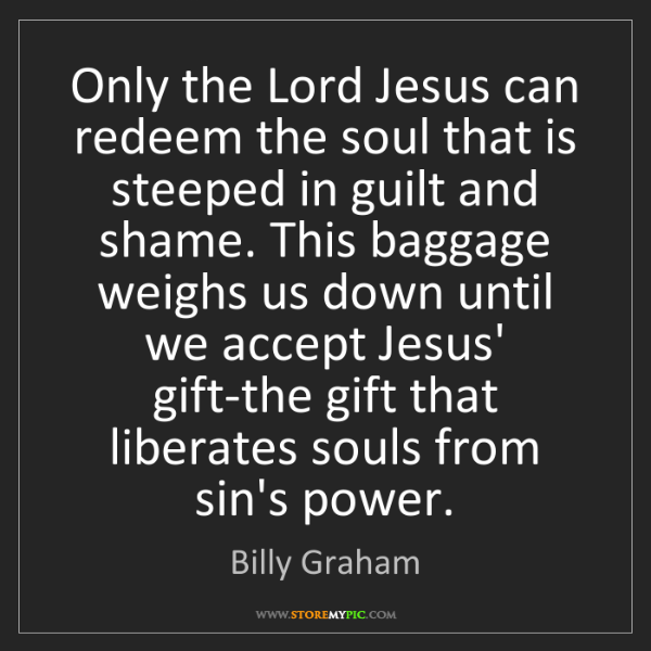 Billy Graham: Only the Lord Jesus can redeem the soul that is steeped...