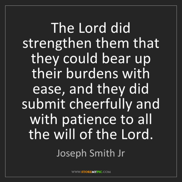 Joseph Smith Jr: The Lord did strengthen them that they could bear up...