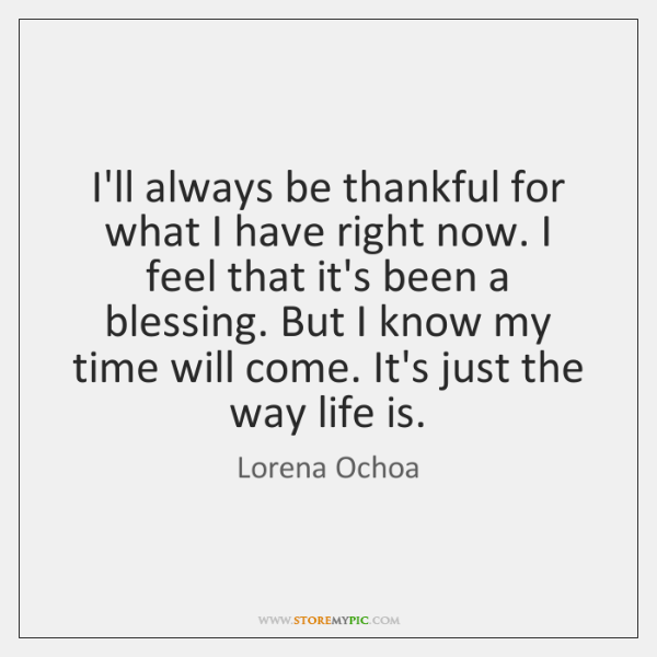 I'll always be thankful for what I have right now. I feel ...