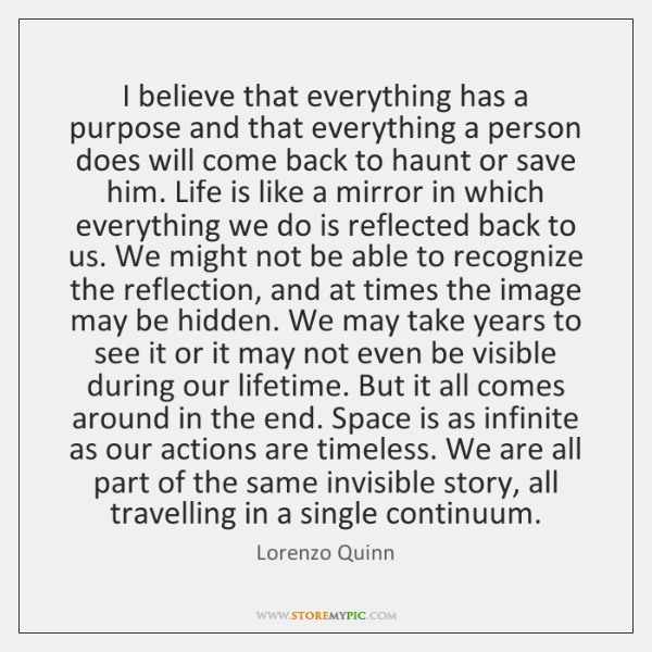 I believe that everything has a purpose and that everything a person ...