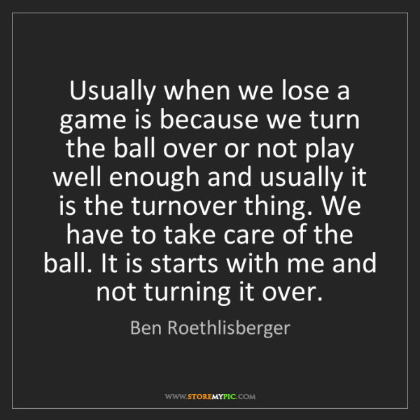 Ben Roethlisberger: Usually when we lose a game is because we turn the ball...