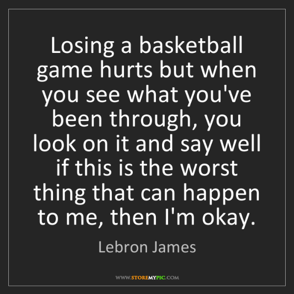 Lebron James: Losing a basketball game hurts but when you see what...