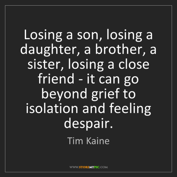 Tim Kaine: Losing a son, losing a daughter, a brother, a sister,...