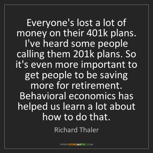 Richard Thaler: Everyone's lost a lot of money on their 401k plans. I've...