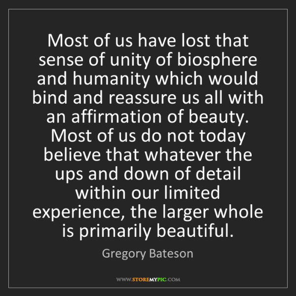 Gregory Bateson: Most of us have lost that sense of unity of biosphere...