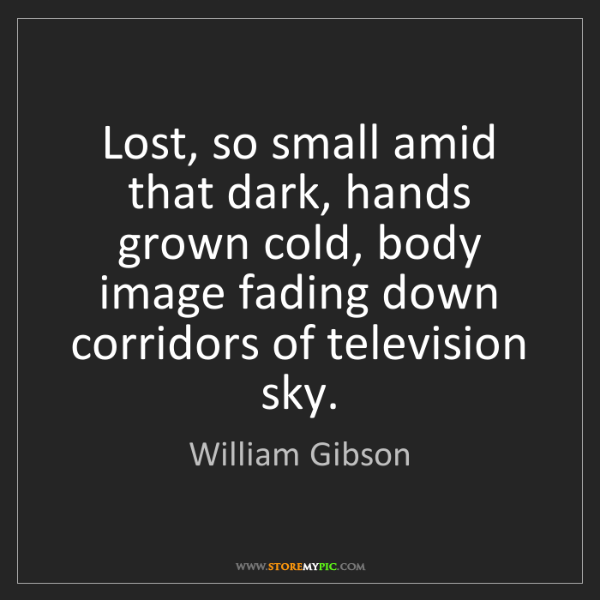 William Gibson: Lost, so small amid that dark, hands grown cold, body...