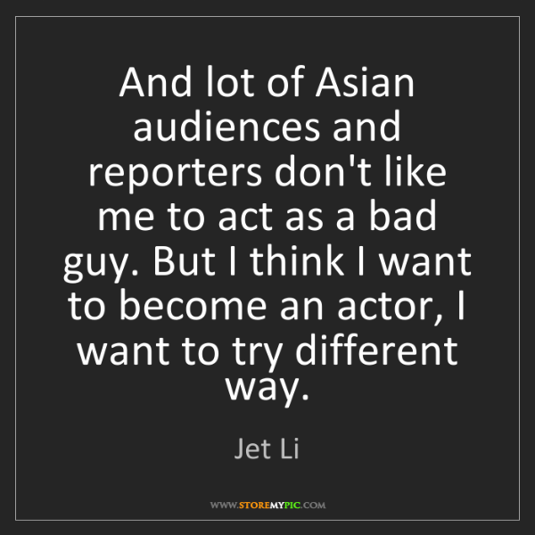 Jet Li: And lot of Asian audiences and reporters don't like me...