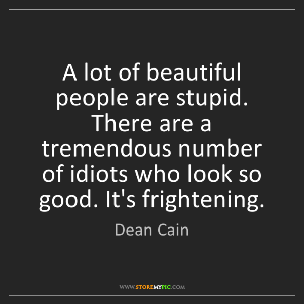 Dean Cain: A lot of beautiful people are stupid. There are a tremendous...