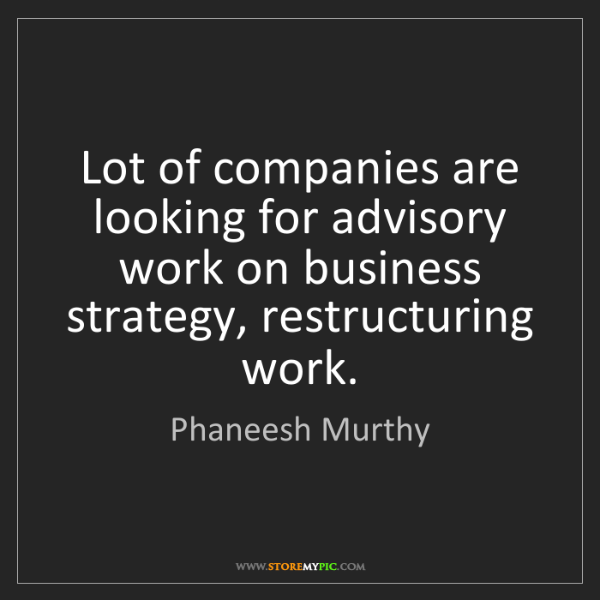 Phaneesh Murthy: Lot of companies are looking for advisory work on business...