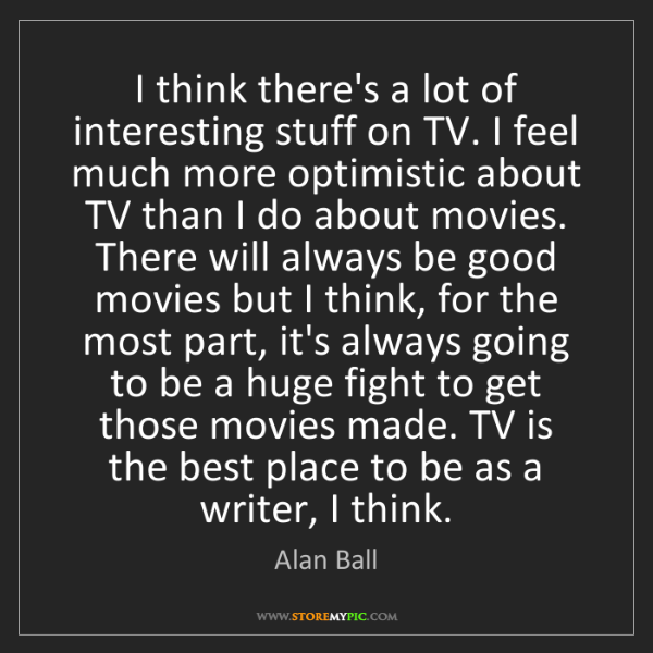 Alan Ball: I think there's a lot of interesting stuff on TV. I feel...