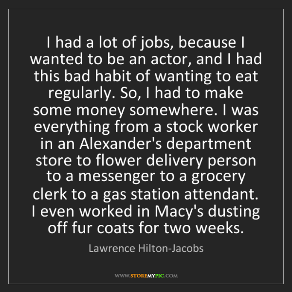 Lawrence Hilton-Jacobs: I had a lot of jobs, because I wanted to be an actor,...