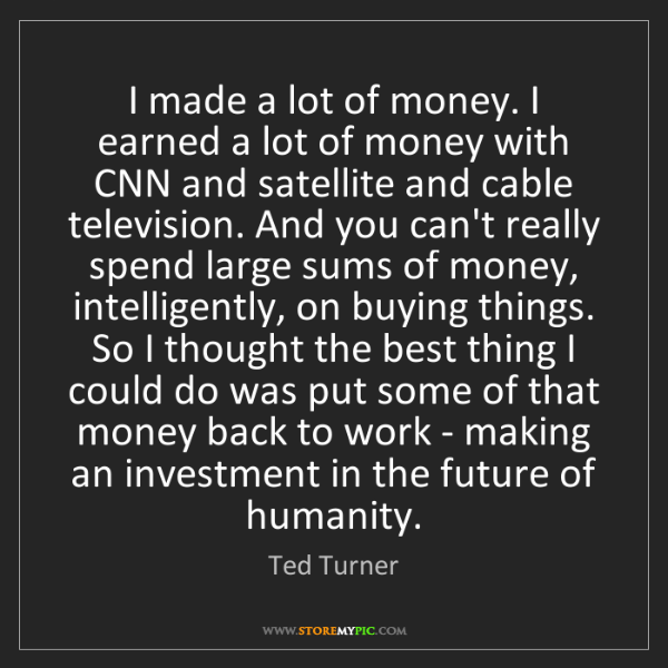 Ted Turner: I made a lot of money. I earned a lot of money with CNN...