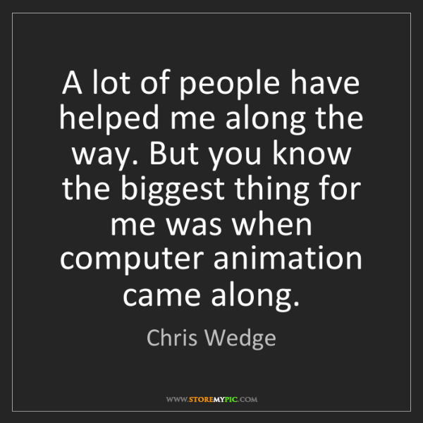 Chris Wedge: A lot of people have helped me along the way. But you...
