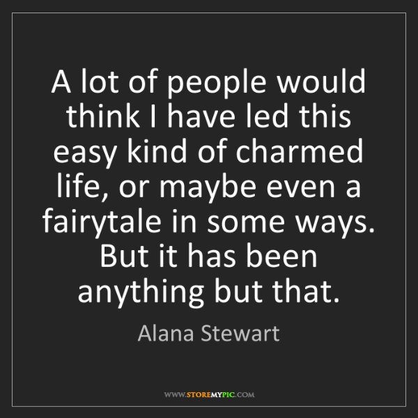 Alana Stewart: A lot of people would think I have led this easy kind...
